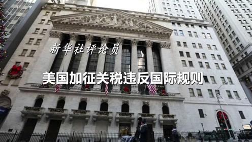 新华社评论员:美国加征关税违反国际规则