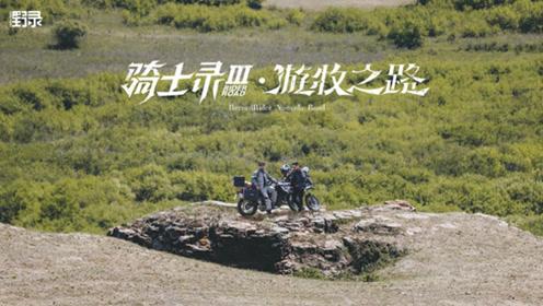"""骑士录Ⅲ  重走""""游牧之路"""",感受漠南内蒙一场心的游牧"""
