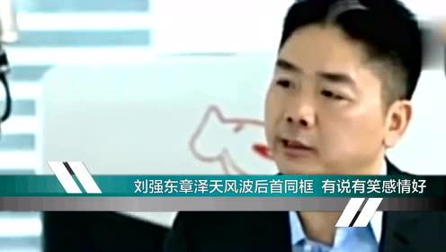 刘强东章泽天风波后首同框有说有笑感情好
