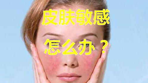 敏感肌如何护肤?你不知道的护肤干货,跟皮肤敏感说拜拜