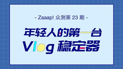 Zaaap! 众测第23期:价值1799元的Vlog稳定器!