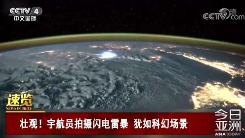 壮观!宇航员拍摄闪电雷暴 犹如科幻场景