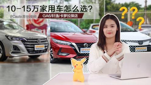 10-15万家用车怎么选?GA6/轩逸/卡罗拉探店