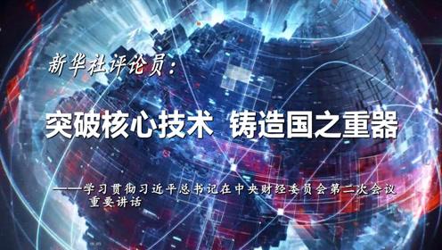 新华社评论员:突破核心技术 铸造国之重器