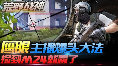 荒野战神20:鹰眼主播爆头枪法,捡到M24就赢了!