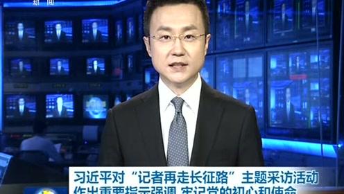"""习近平对""""记者再走长征路""""主题采访活动作出重要指示"""