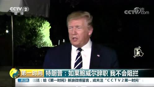 美国总统特朗普:如果鲍威尔辞职 我不会阻拦