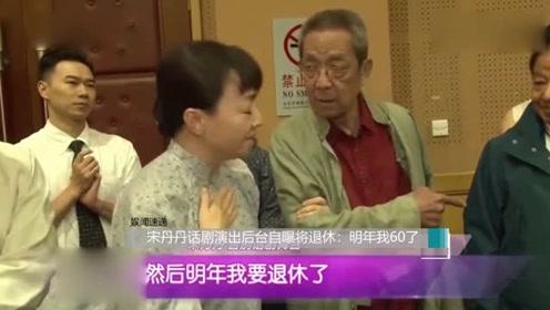 宋丹丹话剧演出后台自曝将退休:明年我60了