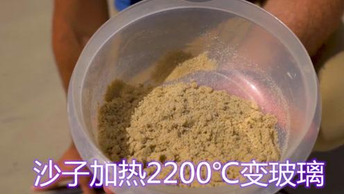 沙子加热到2200℃真能变成玻璃?老外亲测,结果让人意外!