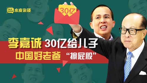 """中国好老爸,李嘉诚30亿给儿子""""擦屁股"""""""