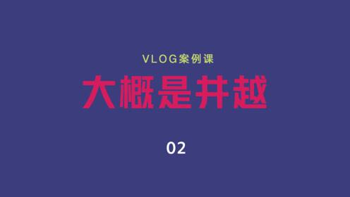 VLOG案例课02 大概是井越