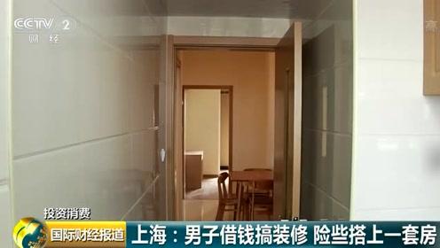 上海男子借钱装修,差点搭上一套房,套路太深了