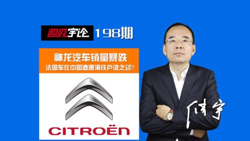 《超级宇论》神龙汽车销量暴跌,法国车在中国遭遇滑铁卢谁之过?