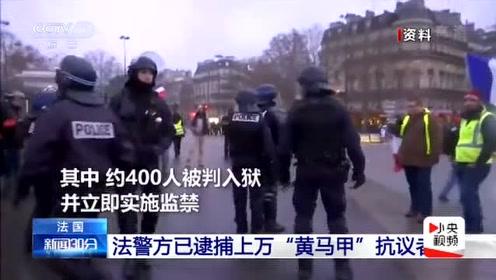 """法国警方已逮捕上万名""""黄马甲""""抗议者 约400人被判入狱"""