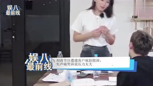 刘涛节目遭客户疯狂投诉,失声痛哭诉说压力太大,让人十分心疼