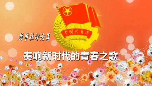 新华社评论员:奏响新时代的青春之歌