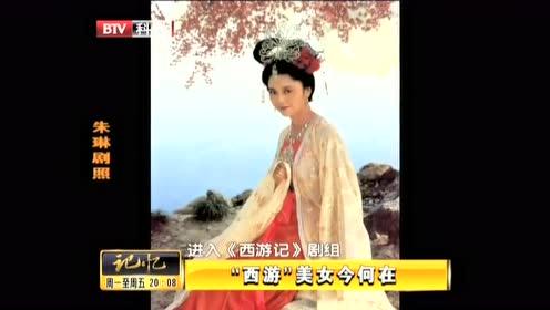 女儿国国王扮演者 朱琳今何在?记忆带你来探寻