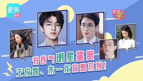 书卷气明星鉴赏,王俊凯、朱一龙你想不到!