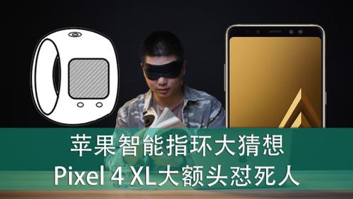 E周报20:苹果智能指环大猜想!谷歌Pixel 4 XL大额头怼死人