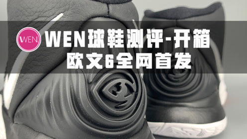 WEN球鞋测评-开箱 | Nike欧文6首发黑魔法-极速开箱