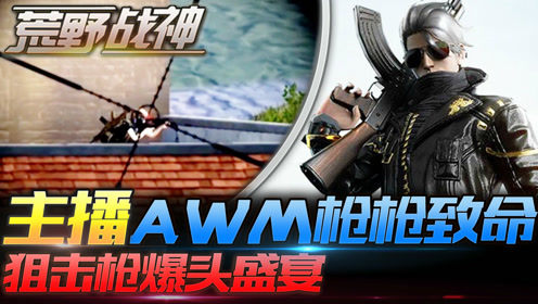 荒野战神21:主播AWM枪枪致命,狙击枪爆头盛宴!
