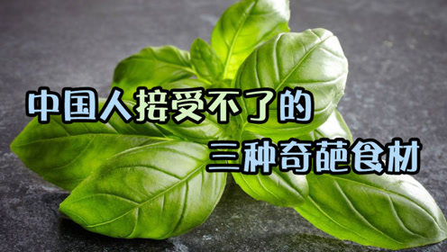 外国人超爱吃的三种奇葩食材,中国人直呼受不了!茴香根上榜!