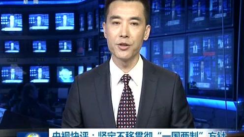 """央视快评:坚定不移贯彻""""一国两制""""方针 共同维护香港繁荣稳定"""