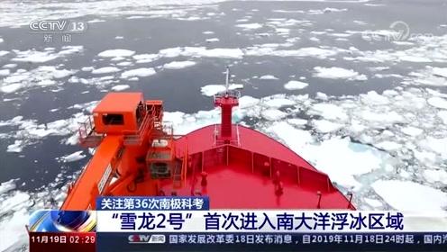 """关注第36次南极科考 """"雪龙2号""""首次进入南大洋浮冰区域"""