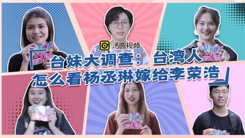 台妹大调查:台湾人怎么看杨丞琳嫁给李荣浩
