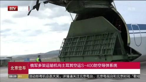 俄军多架运输机向土耳其空运S-400防空导弹系统