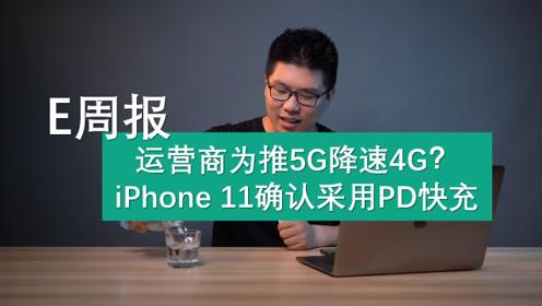 E周报:运营商为推5G降速4G?iPhone11采用PD快充