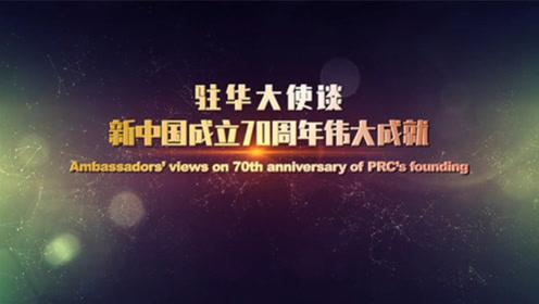 驻华大使谈新中国成立70周年伟大成就