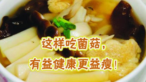 菌菇类食物真的帮助减肥吗?减肥医师:这样吃对了又助瘦身又健康