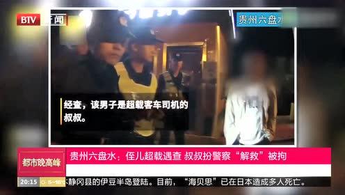 """贵州六盘水:侄儿超载遇查 叔叔扮警察""""解救""""被拘"""