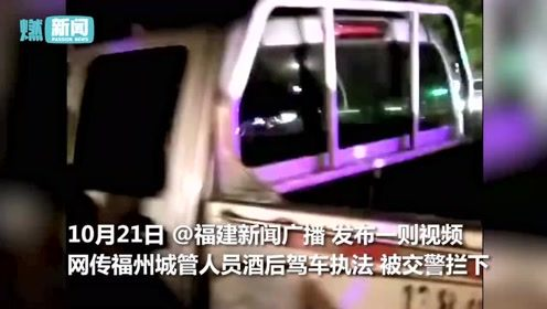 网传福州城管醉驾执法 被交警当场查获 城管:人和车都是外聘的
