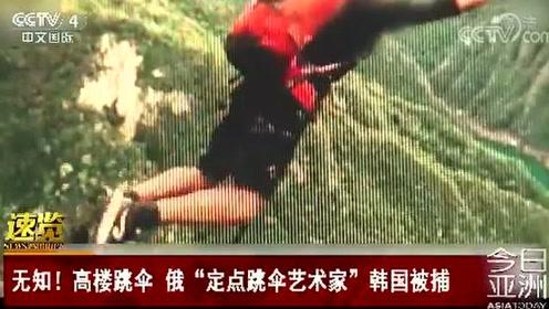 """无知!高楼跳伞 俄""""定点跳伞艺术家""""韩国被捕"""