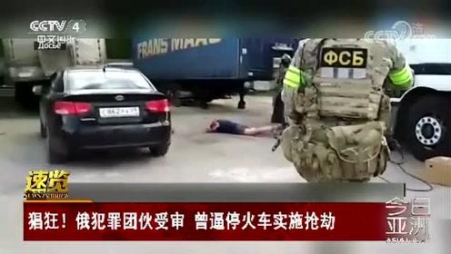 猖狂!俄犯罪团伙受审 曾逼停火车实施抢劫