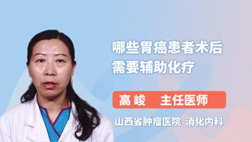 专家详解:哪些胃癌患者术后需要辅助化疗