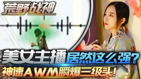 荒野战神04:美女主播居然这么强?神速AWM瞬爆三级头!