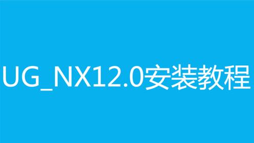 ug_nx安装教程之ugnx12.0安装视频方法步骤教程