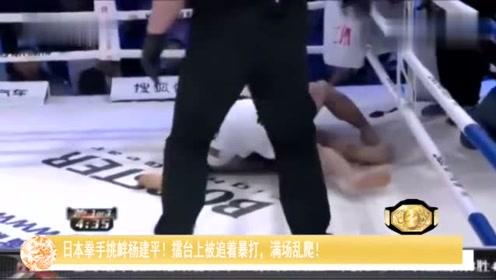 日本拳手挑衅杨建平!擂台上被追着暴打,满场乱爬!
