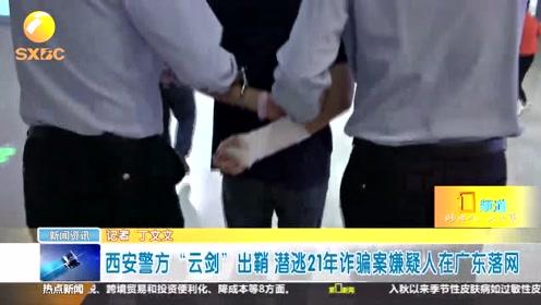 """西安警方""""云剑""""出鞘 潜逃21年诈骗案嫌疑人在广东落网"""
