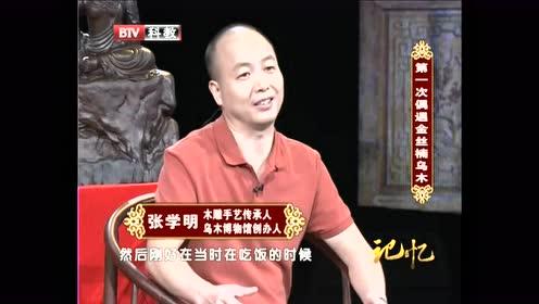张学明先生讲述他第一次偶遇金丝楠乌木的经过