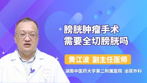 膀胱肿瘤手术需要全切膀胱吗?医生详解