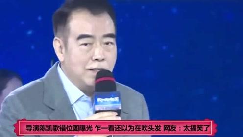 导演陈凯歌错位图曝光 乍一看还以为在吹头发 网友:太搞笑了