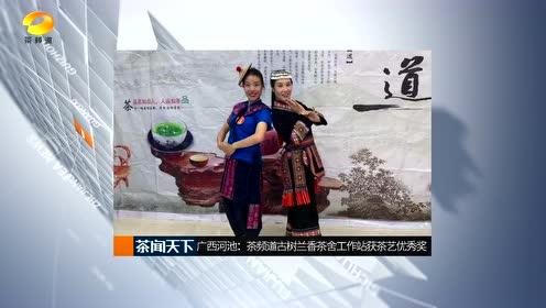 广西河池:茶频道古树兰香茶舍工作站获农民工技能大赛茶艺优秀奖