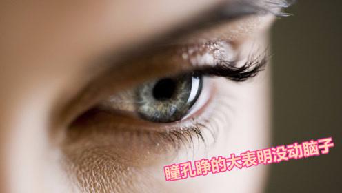 瞳孔睁得大说明没在思考!心理学家发现,这种表现就是没动脑子