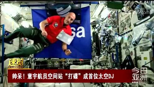 """帅呆!意宇航员空间站""""打碟""""成首位太空DJ"""