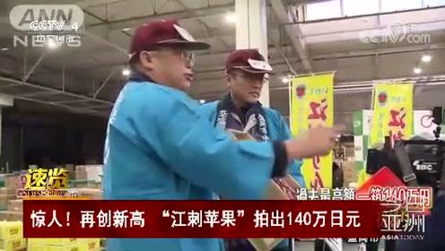 """惊人!再创新高 """"江刺苹果""""拍出140万日元"""