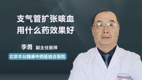 支气管扩张咳血用什么药效果好?听听医生的推荐